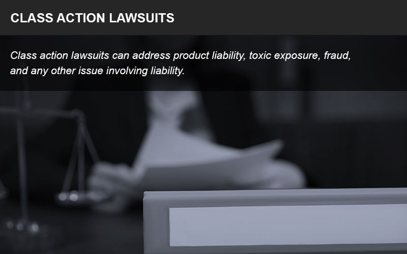 Class action lawsuits can address product liability, toxic exposure, fraud, and any other issue involving liability.