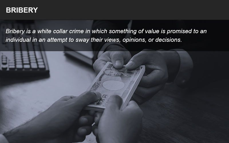 Bribery is a white collar crime in which something of value is given to persuade another party