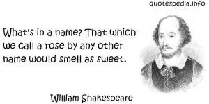 A rose by any other name... —William Shakespeare